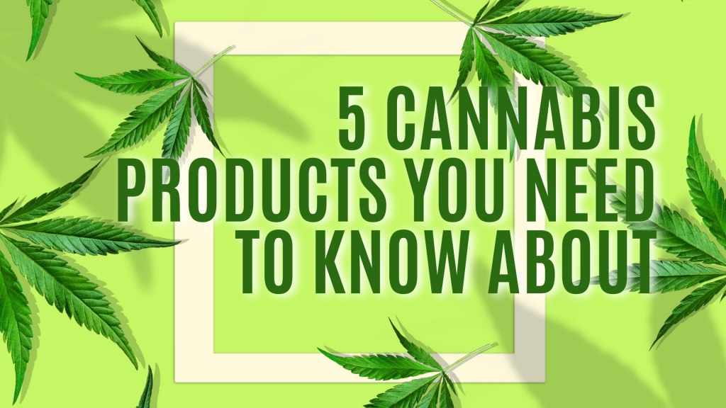 5 Cannabis Products You Need to Know About
